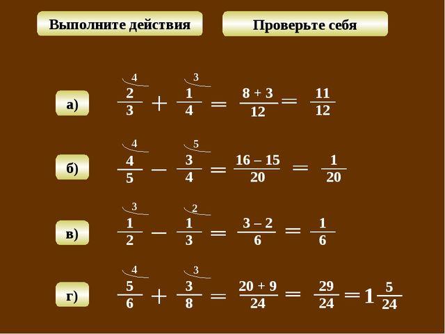 4 8 + 3 12 3 а) г) Выполните действия Проверьте себя б) в) 4 16 – 15 20 5 3 3...
