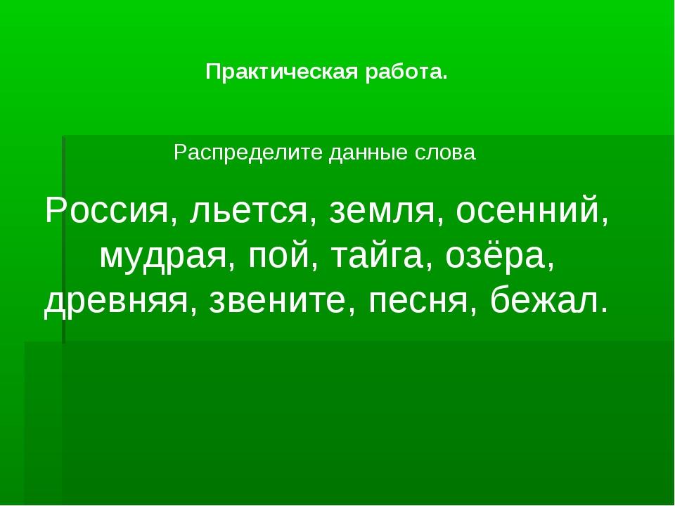 Практическая работа. Распределите данные слова Россия, льется, земля, осенний...