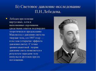 Б) Световое давление-исследование П.Н.Лебедева. Лебедев при помощи виртуозных