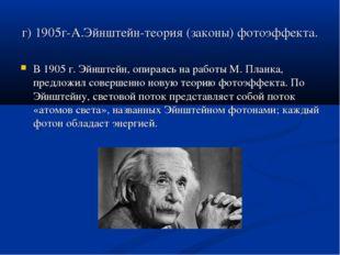 г) 1905г-А.Эйнштейн-теория (законы) фотоэффекта. В 1905 г. Эйнштейн, опираясь