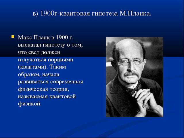 в) 1900г-квантовая гипотеза М.Планка. Макс Планк в 1900 г. высказал гипотезу...