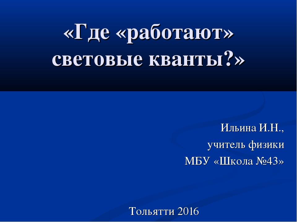 «Где «работают» световые кванты?» Ильина И.Н., учитель физики МБУ «Школа №43»...
