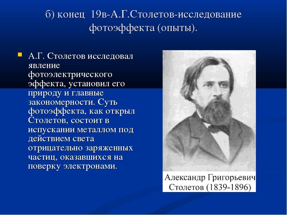 б) конец 19в-А.Г.Столетов-исследование фотоэффекта (опыты). А.Г. Столетов исс...