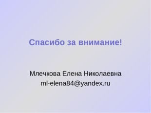 Спасибо за внимание! Млечкова Елена Николаевна ml-elena84@yandex.ru