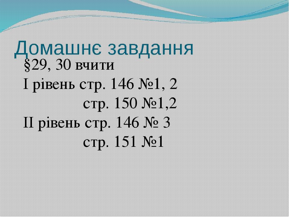 Домашнє завдання §29, 30 вчити І рівень стр. 146 №1, 2 стр. 150 №1,2 ІІ рівен...