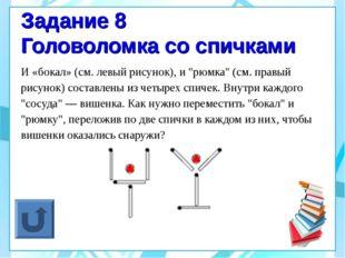 """Задание 8 Головоломка со спичками И «бокал» (см. левый рисунок), и """"рюмка"""" (с"""