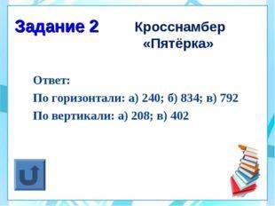 Задание 2 Кросснамбер «Пятёрка» Ответ: По горизонтали: а) 240; б) 834; в) 792