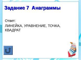 Задание 7 Анаграммы Ответ: ЛИНЕЙКА, УРАВНЕНИЕ, ТОЧКА, КВАДРАТ