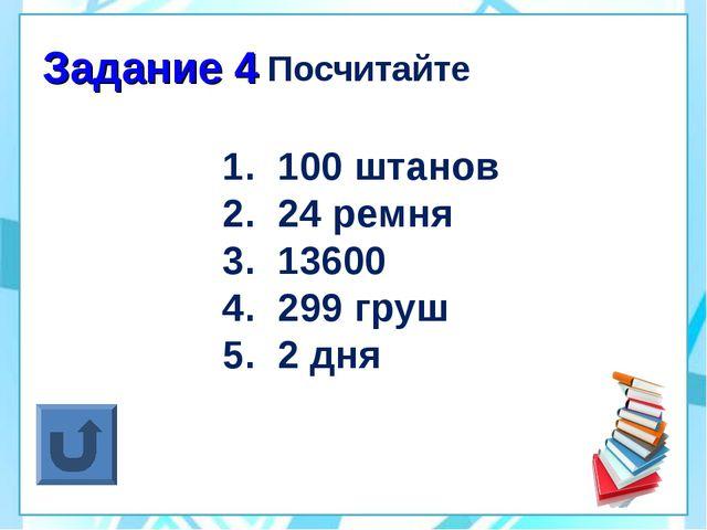 Задание 4 Посчитайте 100 штанов 24 ремня 13600 299 груш 2 дня