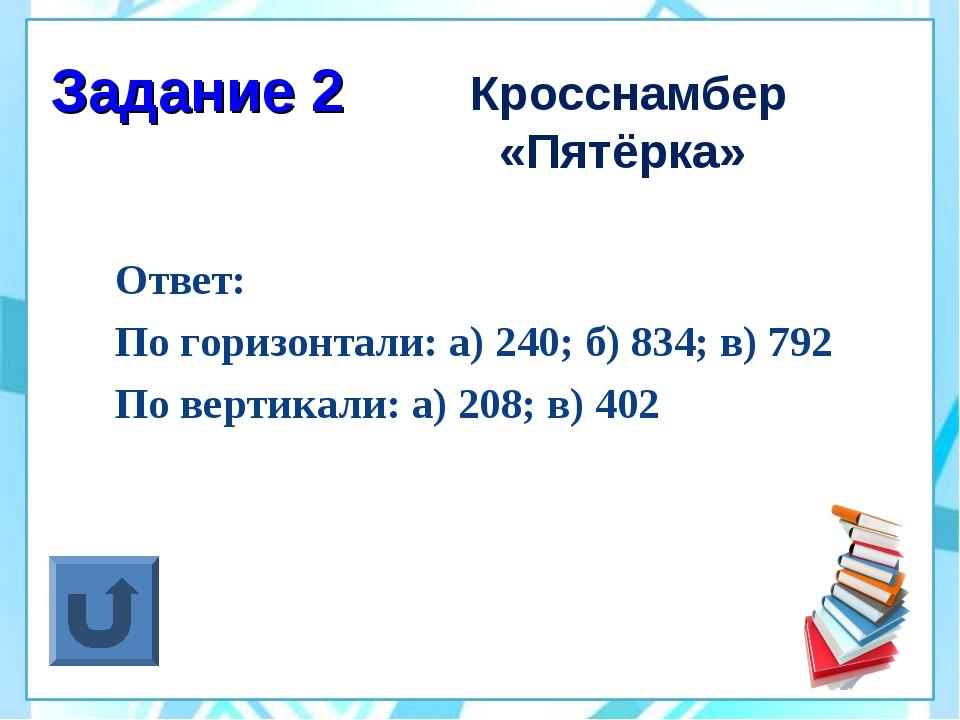 Задание 2 Кросснамбер «Пятёрка» Ответ: По горизонтали: а) 240; б) 834; в) 792...