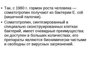 Так, с 1980 г. гормон роста человека — соматотропин получают из бактерии Е.