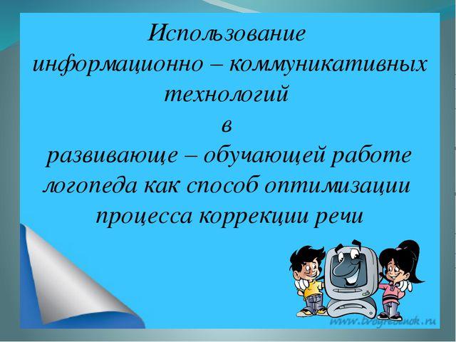 Использование информационно – коммуникативных технологий в развивающе – обуч...