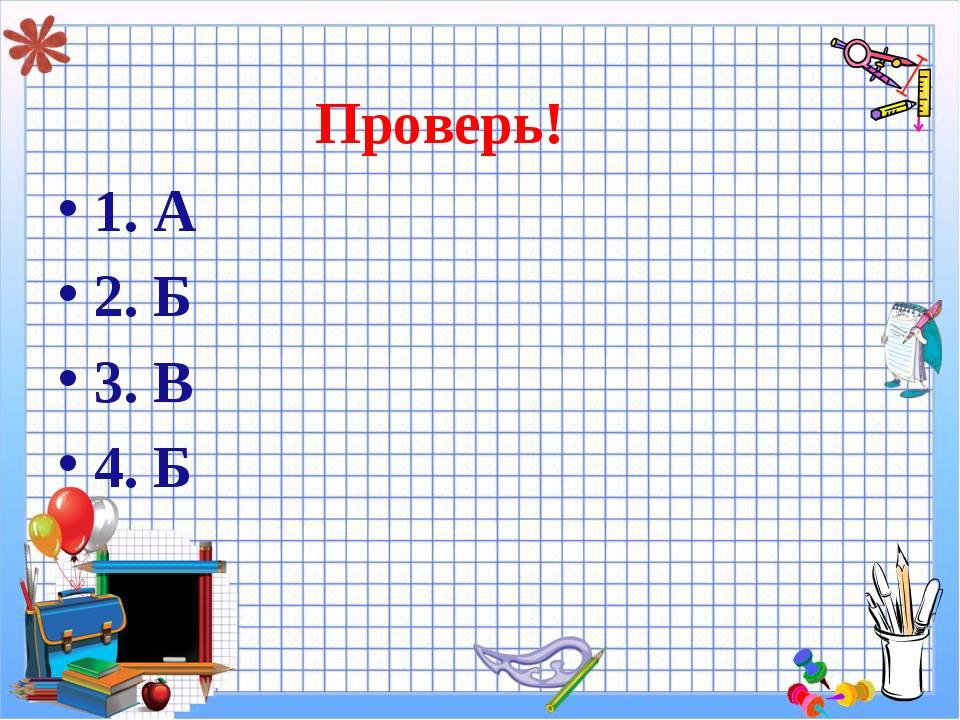 Проверь! 1. А 2. Б 3. В 4. Б