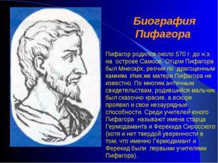 Биография Пифагора Пифагор родился около 570 г. до н.э. на острове Самосе. От
