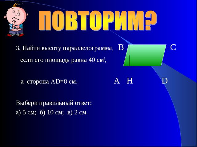 3. Найти высоту параллелограмма, B C если его площадь равна 40 см2, а сторона...