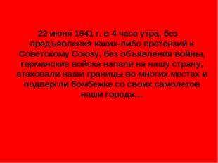 22 июня 1941 г. в 4 часа утра, без предъявления каких-либо претензий к Советс