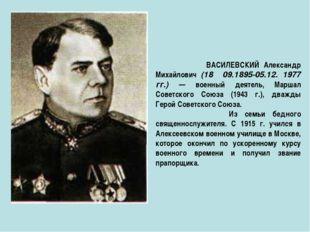 ВАСИЛЕВСКИЙ Александр Михайлович (18 09.1895-05.12. 1977 гг.) — военный деят
