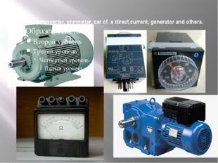 frequency converter, ohmmeter, car of a direct current, generator and others.