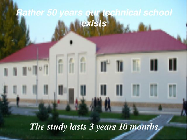 Rather 50 years our technical school exists . The study lasts 3 years 10 mont...
