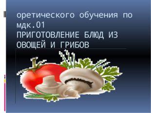 оретического обучения по мдк.01 ПРИГОТОВЛЕНИЕ БЛЮД ИЗ ОВОЩЕЙ И ГРИБОВ