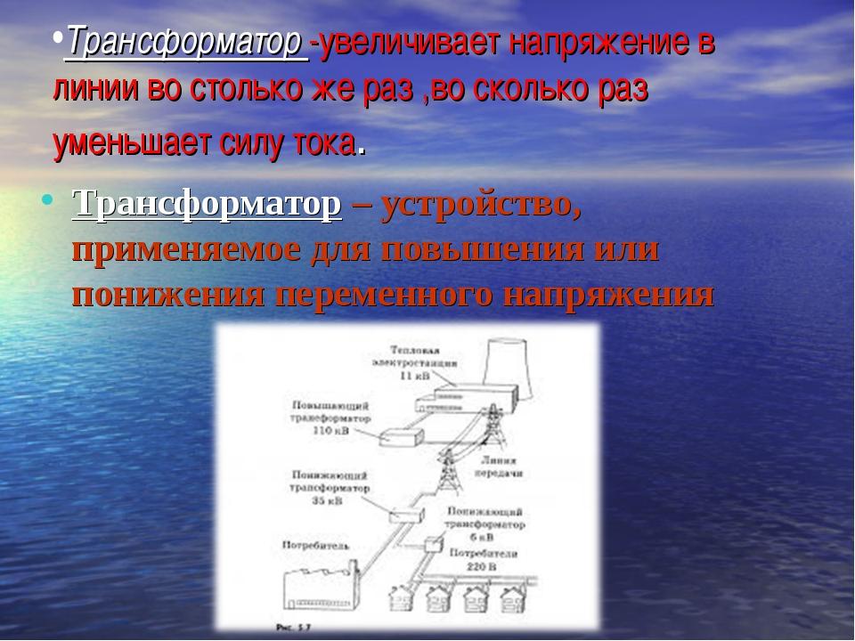 Трансформатор -увеличивает напряжение в линии во столько же раз ,во сколько р...