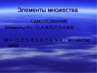 Элементы множества САМОПОЗНАНИЕ Элементы Р= С,А,М,О,П,З,Н,И,Е М = 1, 2, 3, 4,