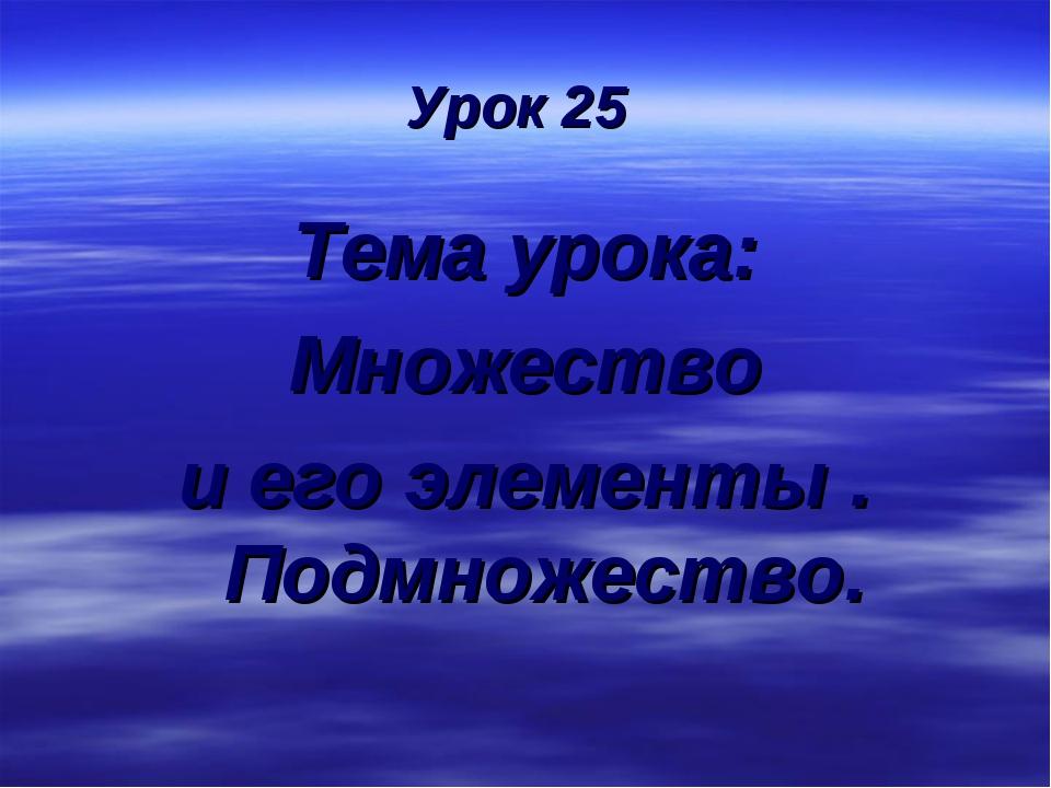 Урок 25 Тема урока: Множество и его элементы . Подмножество.