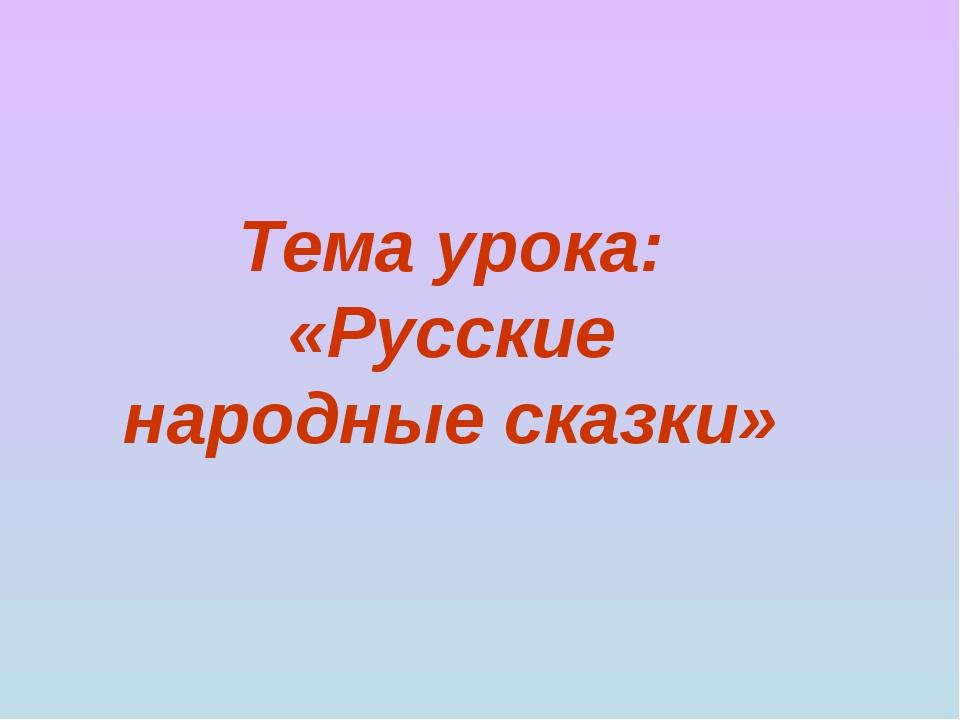 Тема урока: «Русские народные сказки»