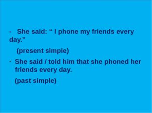 """- She said: """" I phone my friends every day."""" (present simple) She said / tol"""