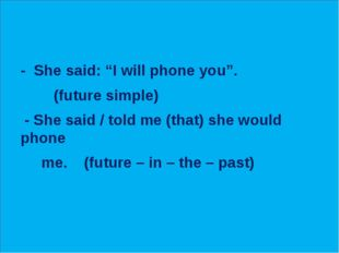 "- She said: ""I will phone you"". (future simple) - She said / told me (that)"