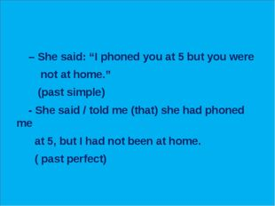 """– She said: """"I phoned you at 5 but you were not at home."""" (past simple) - Sh"""