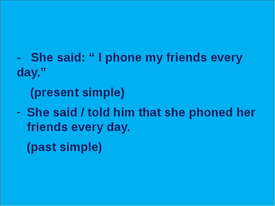 """- She said: """" I phone my friends every day."""" (present simple) She said / tol..."""