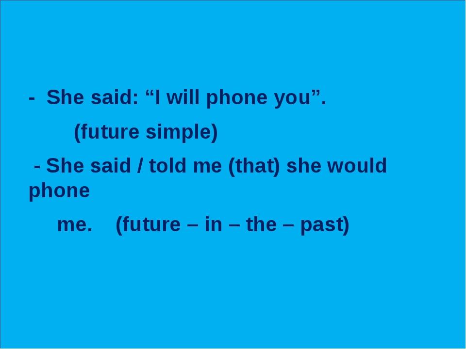 "- She said: ""I will phone you"". (future simple) - She said / told me (that)..."