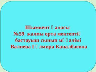 Шымкент қаласы №59 жалпы орта мектептің бастауыш сынып мұғалімі Валиева Гүлми