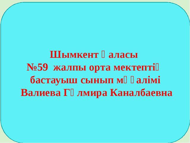 Шымкент қаласы №59 жалпы орта мектептің бастауыш сынып мұғалімі Валиева Гүлми...