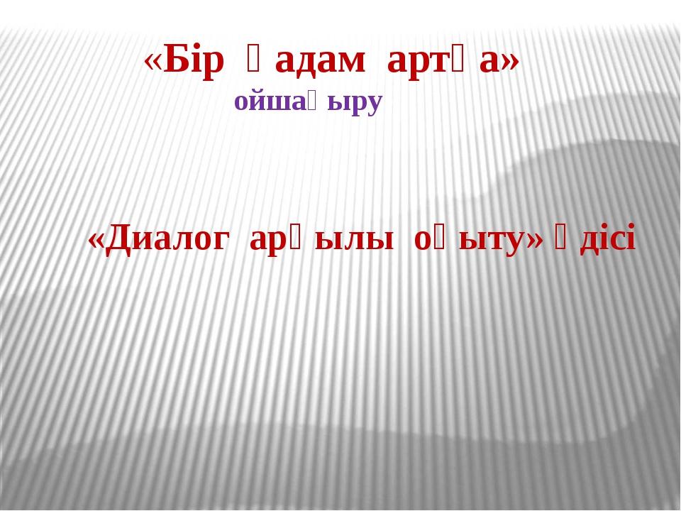 «Бір қадам артқа» ойшақыру «Диалог арқылы оқыту» әдісі