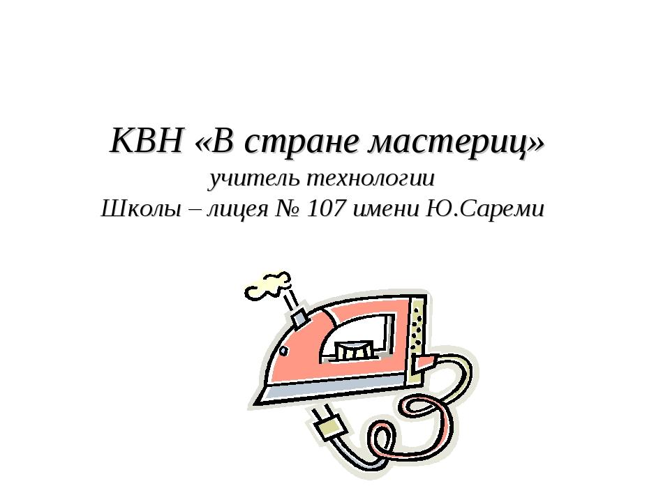 КВН «В стране мастериц» учитель технологии Школы – лицея № 107 имени Ю.Сареми