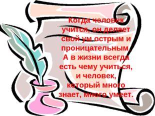 Когда человек учится, он делает свой ум острым и проницательным. А в жизни вс
