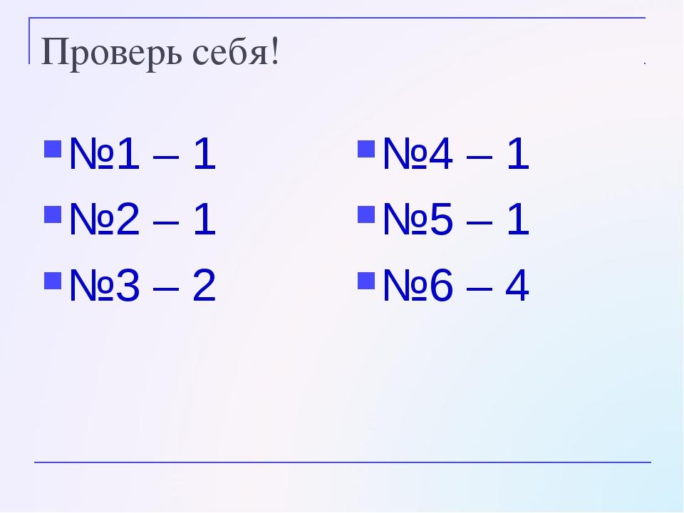 Проверь себя! №1 – 1 №2 – 1 №3 – 2 №4 – 1 №5 – 1 №6 – 4
