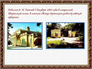 Родился Ф. И. Тютчев 5 декабря 1803 года в старинной дворянской семье, в имен