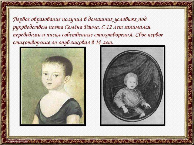 Первое образование получил в домашних условиях под руководством поэта Семёна...
