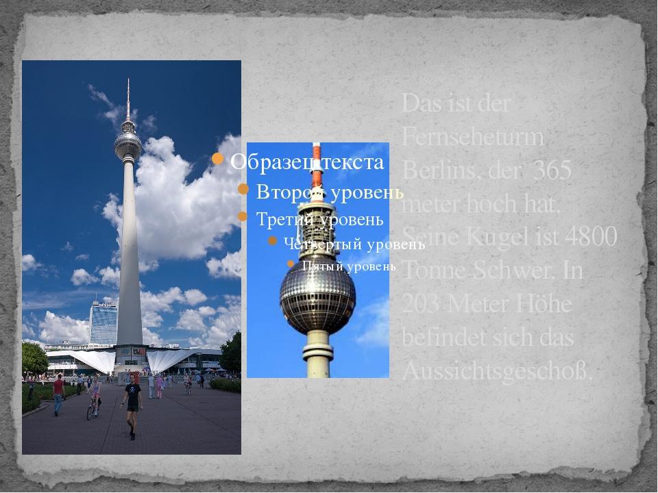 Das ist der Fernseheturm Berlins, der 365 meter hoch hat. Seine Kugel ist 480...
