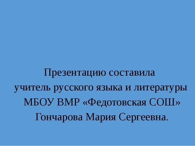Презентацию составила учитель русского языка и литературы МБОУ ВМР «Федотовск...