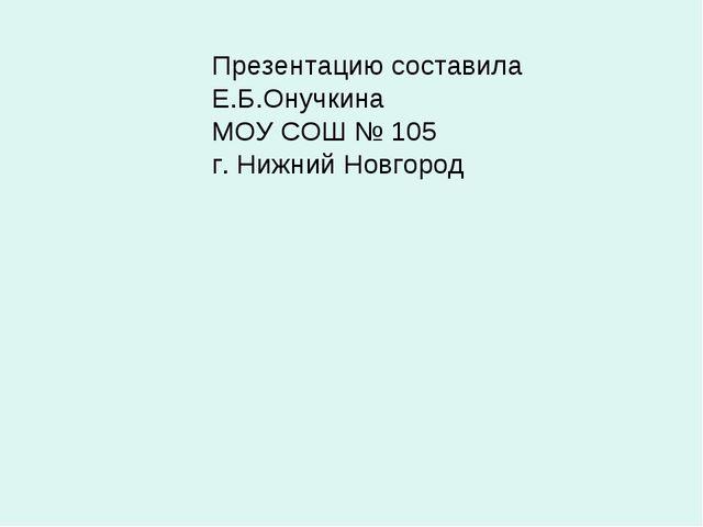 Презентацию составила Е.Б.Онучкина МОУ СОШ № 105 г. Нижний Новгород