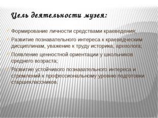 Цель деятельности музея: Формирование личности средствами краеведения; Развит