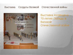 Выставка Солдаты Великой Отечественной войны Выставка посвящена 70-летию Поб