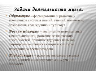 Задачи деятельности музея: Обучающие – формирование и развитие у школьников с