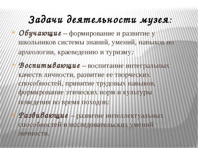 Задачи деятельности музея: Обучающие – формирование и развитие у школьников с...