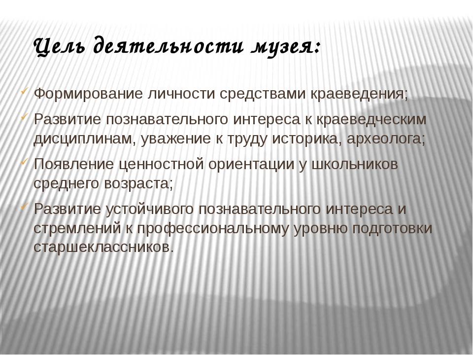 Цель деятельности музея: Формирование личности средствами краеведения; Развит...