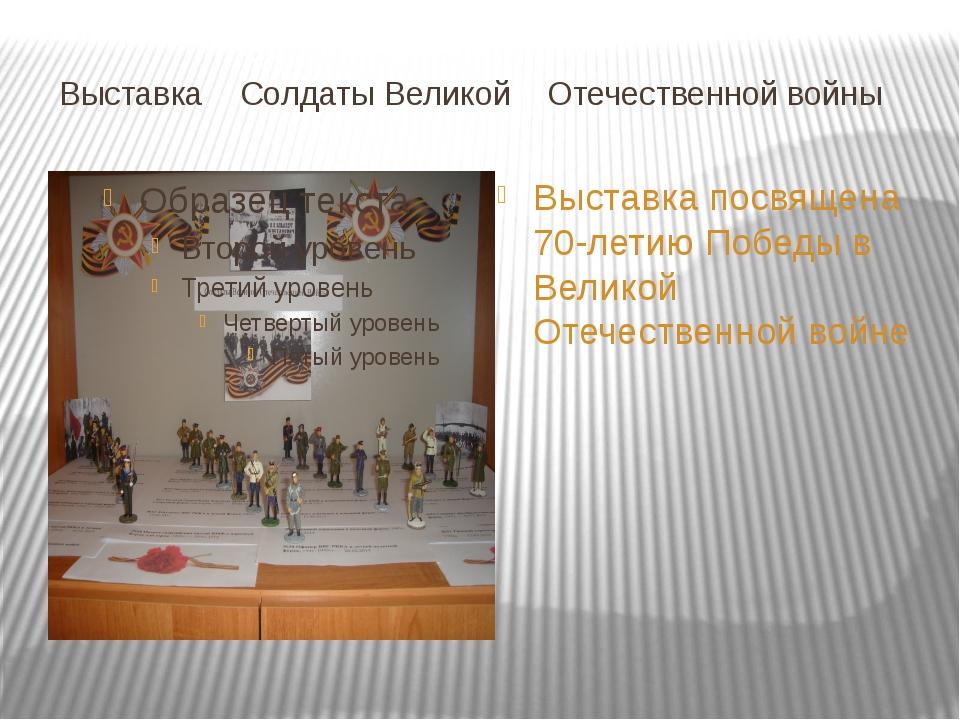 Выставка Солдаты Великой Отечественной войны Выставка посвящена 70-летию Поб...